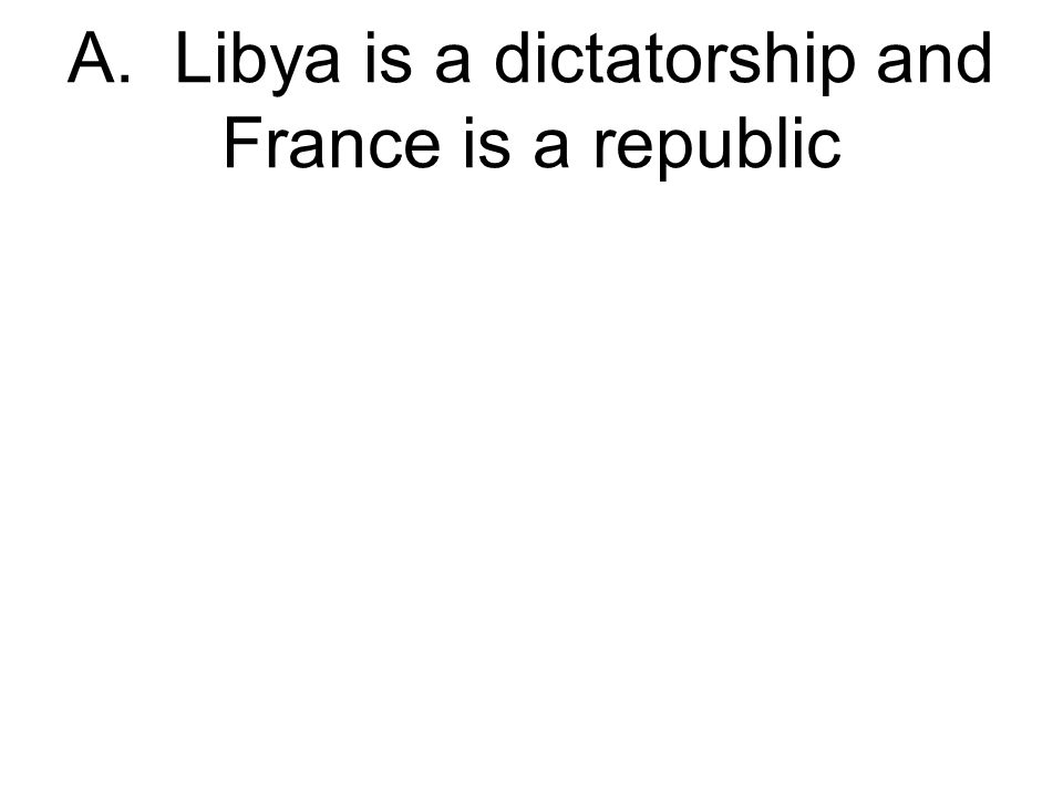 A. Libya is a dictatorship and France is a republic