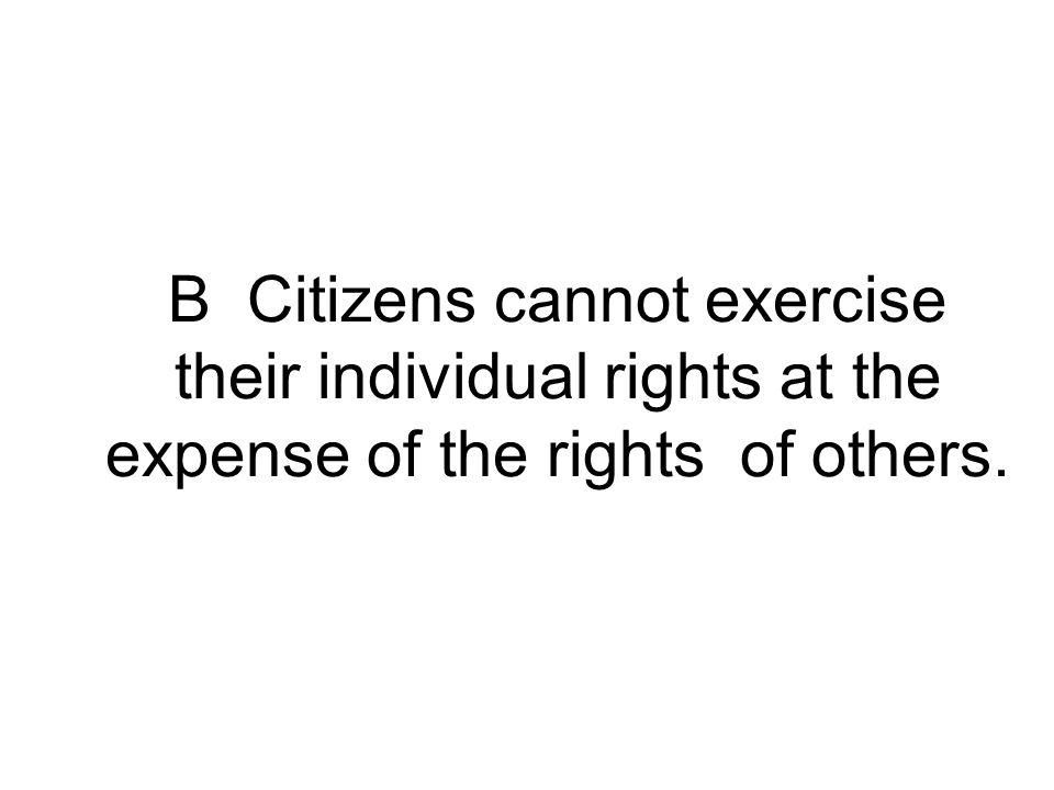 B Citizens cannot exercise their individual rights at the expense of the rights of others.