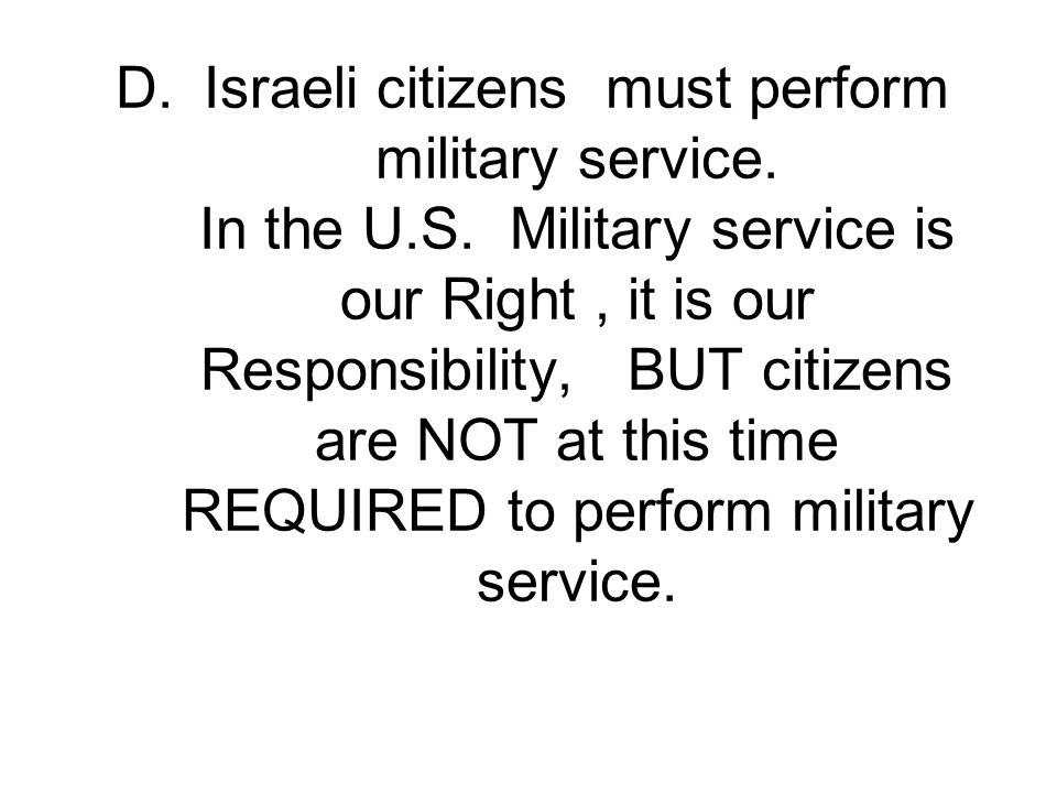 Israeli citizens must perform military service. In the U. S