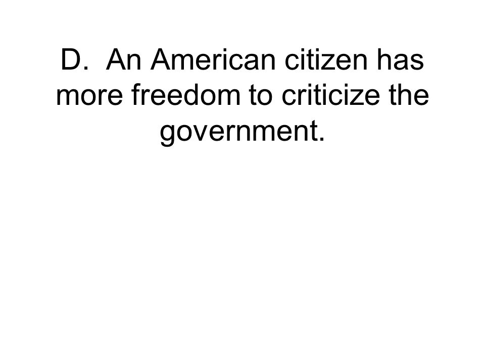 D. An American citizen has more freedom to criticize the government.