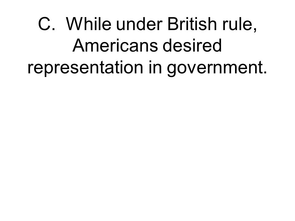 C. While under British rule, Americans desired representation in government.