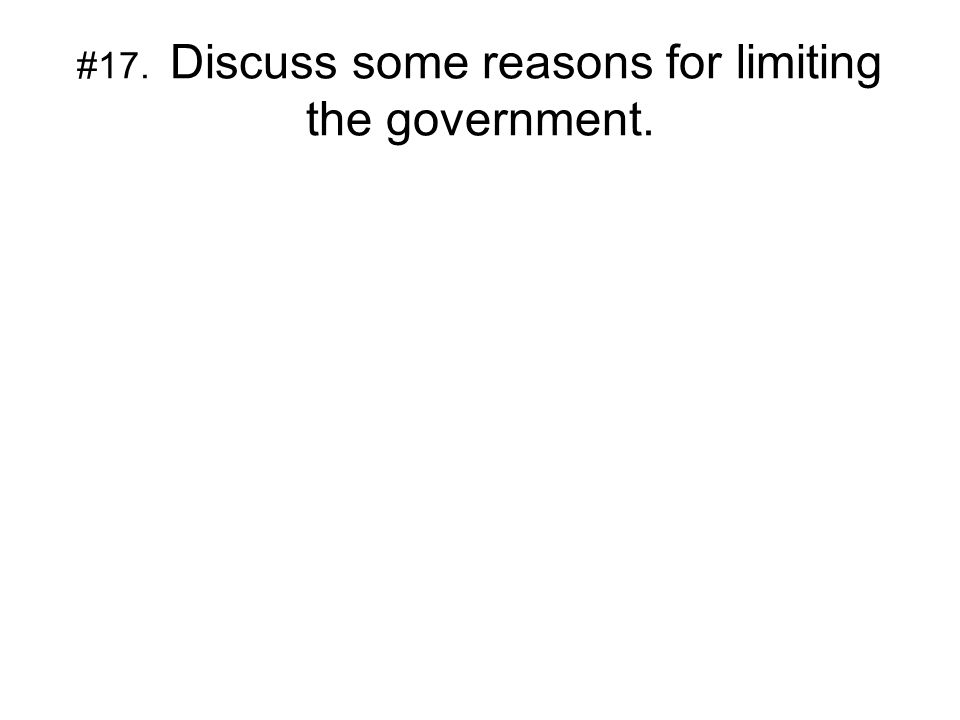#17. Discuss some reasons for limiting the government.