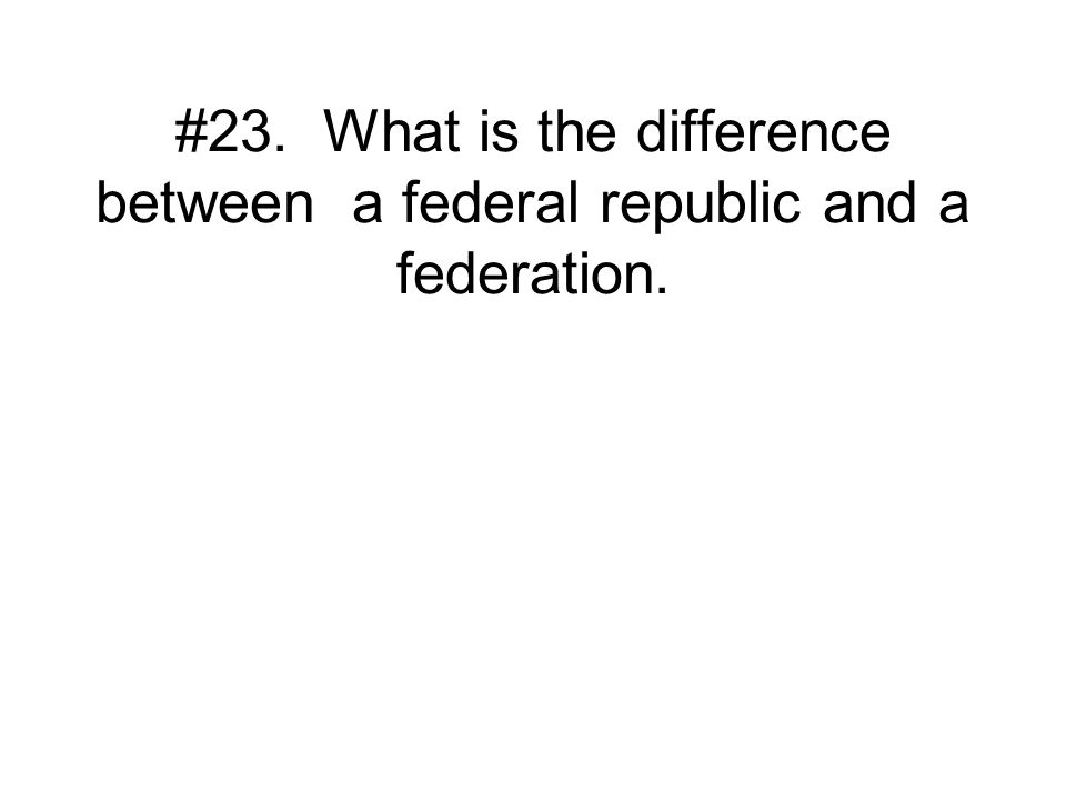 #23. What is the difference between a federal republic and a federation.