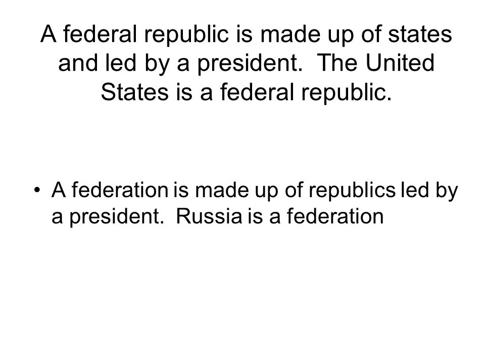 A federal republic is made up of states and led by a president