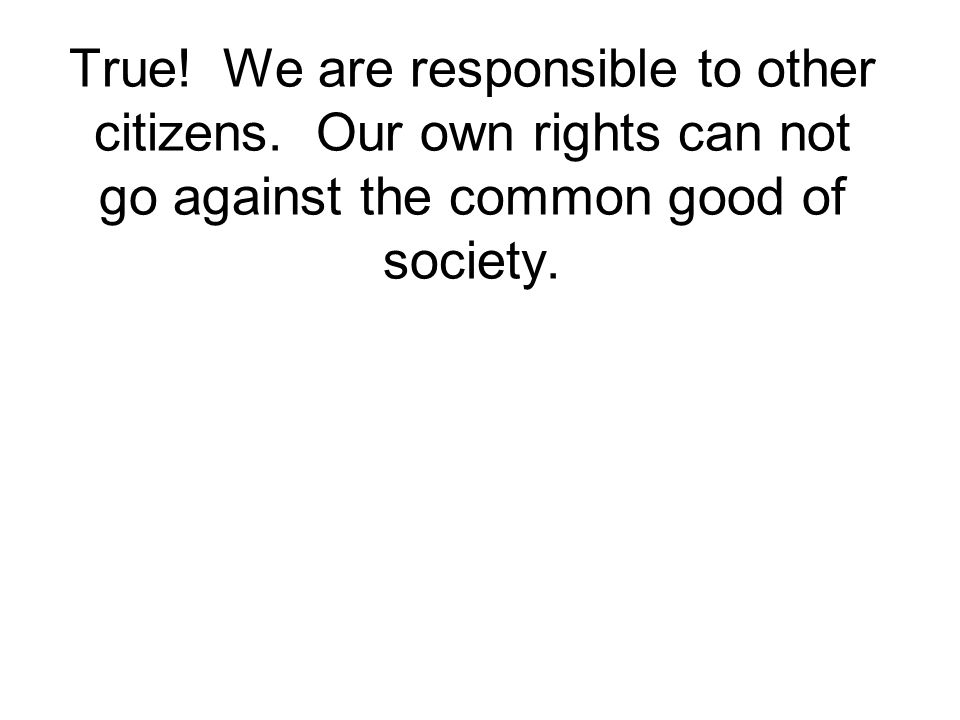 True. We are responsible to other citizens