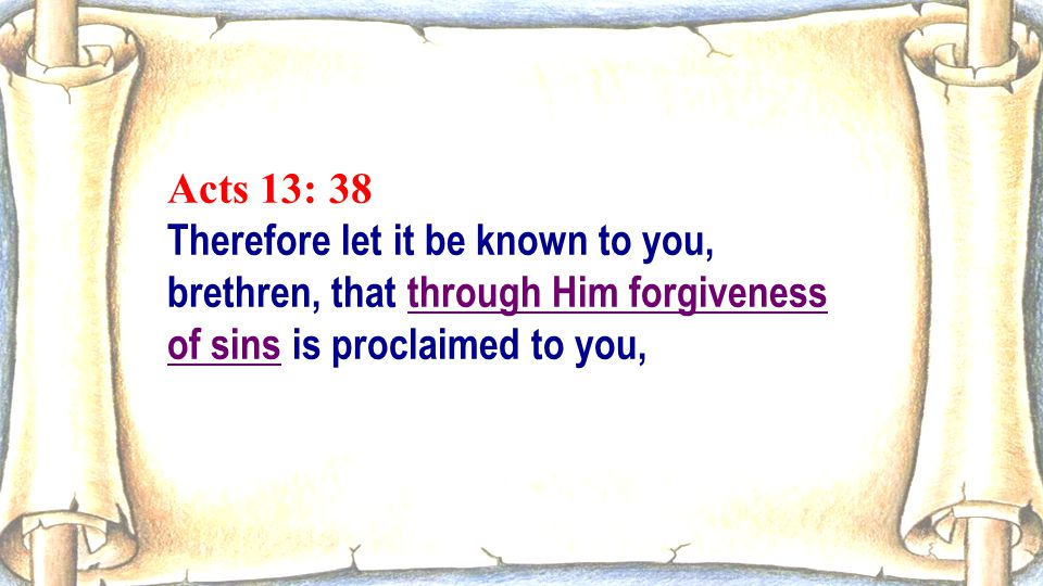 Acts 13: 38 Therefore let it be known to you, brethren, that through Him forgiveness of sins is proclaimed to you,