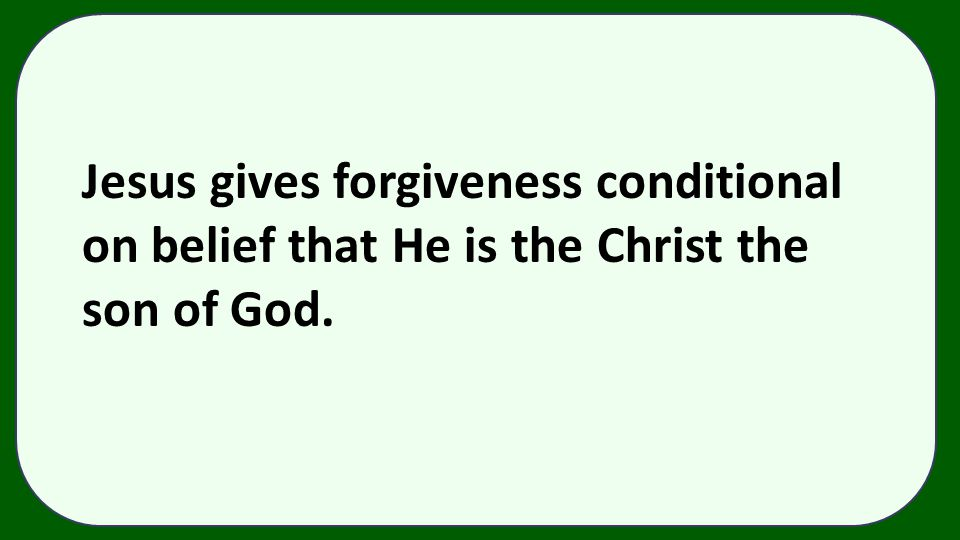 Jesus gives forgiveness conditional on belief that He is the Christ the son of God.