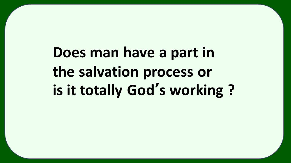Does man have a part in the salvation process or is it totally God's working