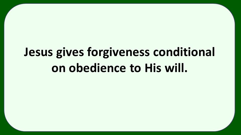 Jesus gives forgiveness conditional on obedience to His will.