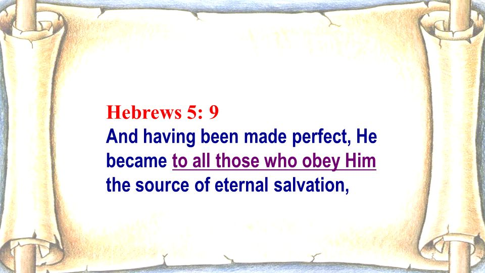 Hebrews 5: 9 And having been made perfect, He became to all those who obey Him the source of eternal salvation,