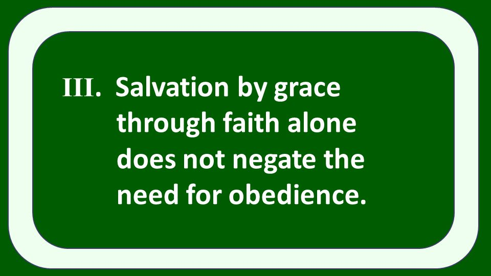 III. Salvation by grace through faith alone does not negate the need for obedience.