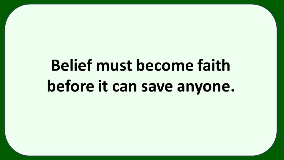 Belief must become faith before it can save anyone.