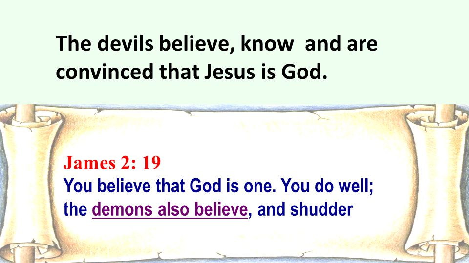 The devils believe, know and are convinced that Jesus is God.