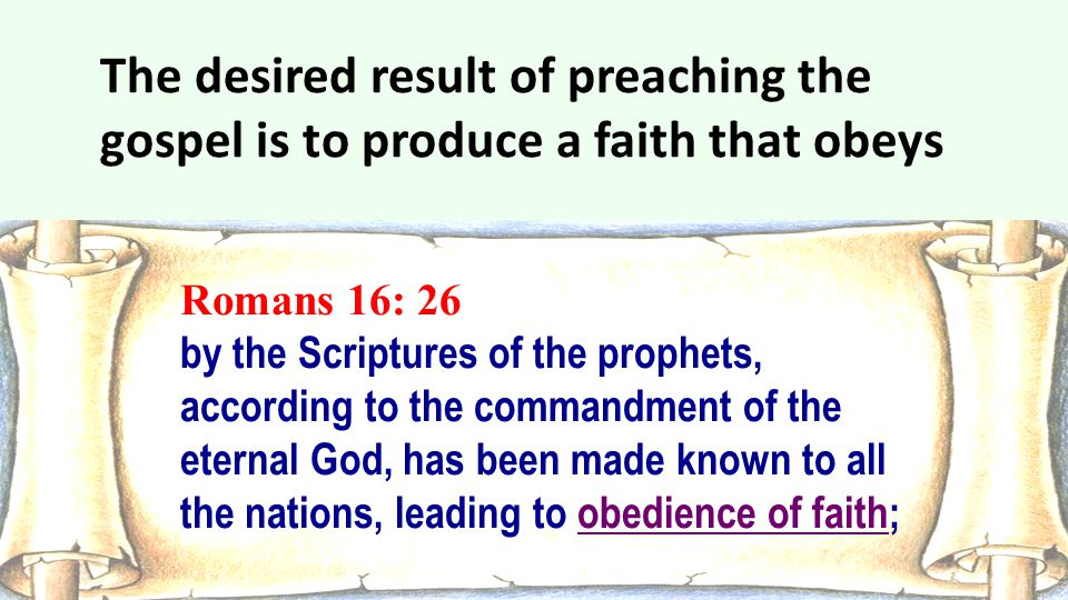 The desired result of preaching the gospel is to produce a faith that obeys