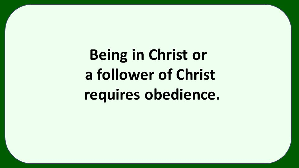 Being in Christ or a follower of Christ requires obedience.