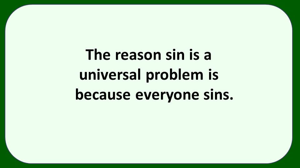 The reason sin is a universal problem is because everyone sins.