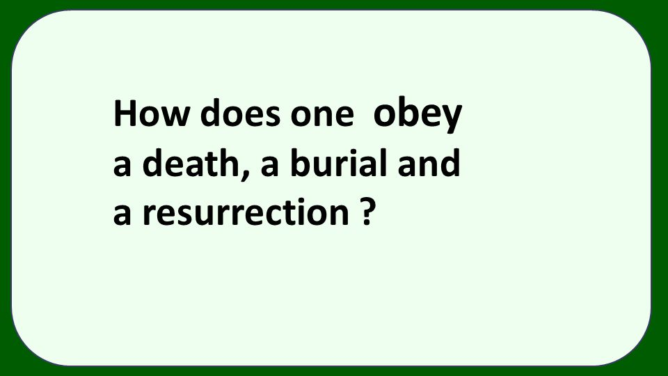 How does one obey a death, a burial and a resurrection