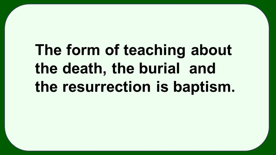 The form of teaching about the death, the burial and the resurrection is baptism.