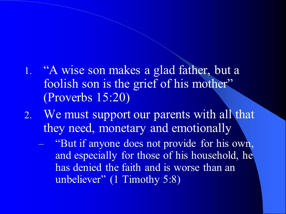 A wise son makes a glad father, but a foolish son is the grief of his mother (Proverbs 15:20)