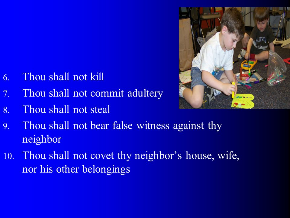 Thou shall not kill Thou shall not commit adultery. Thou shall not steal. Thou shall not bear false witness against thy neighbor.