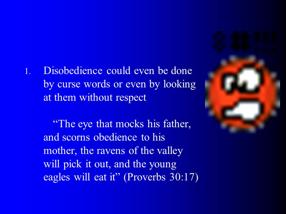 Disobedience could even be done by curse words or even by looking at them without respect The eye that mocks his father, and scorns obedience to his mother, the ravens of the valley will pick it out, and the young eagles will eat it (Proverbs 30:17)