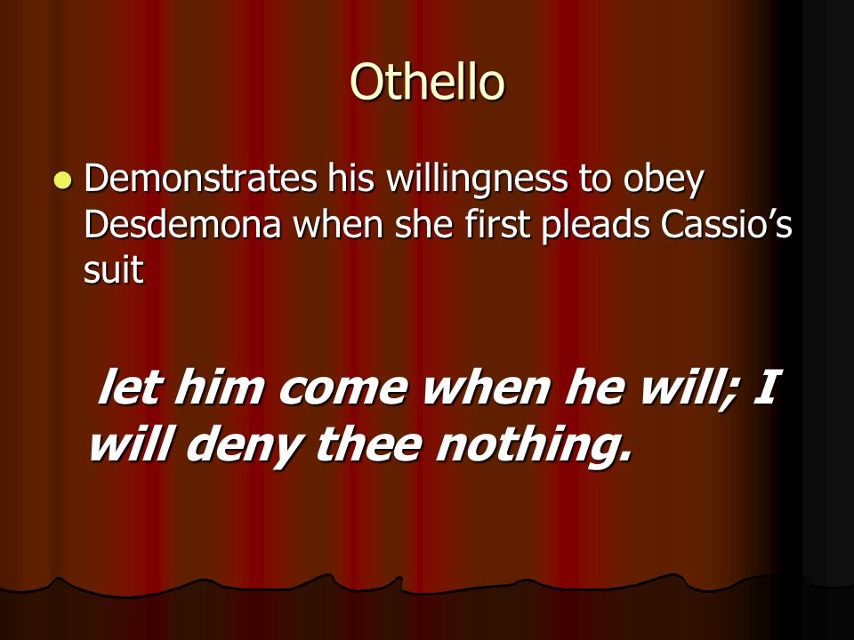 Othello Demonstrates his willingness to obey Desdemona when she first pleads Cassio's suit.