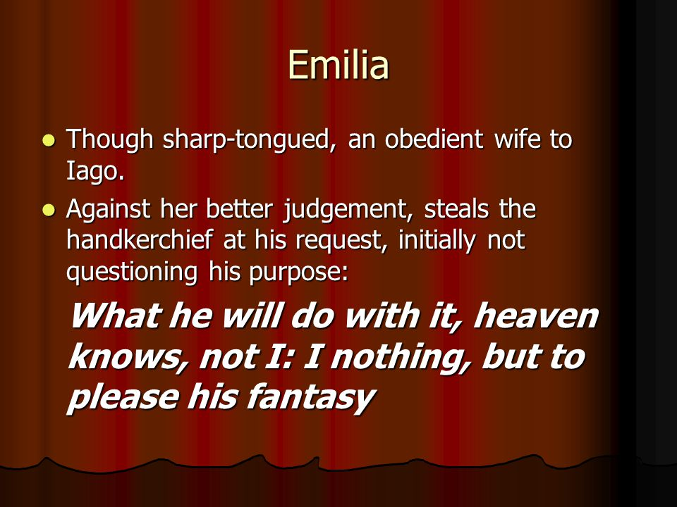 Emilia Though sharp-tongued, an obedient wife to Iago.