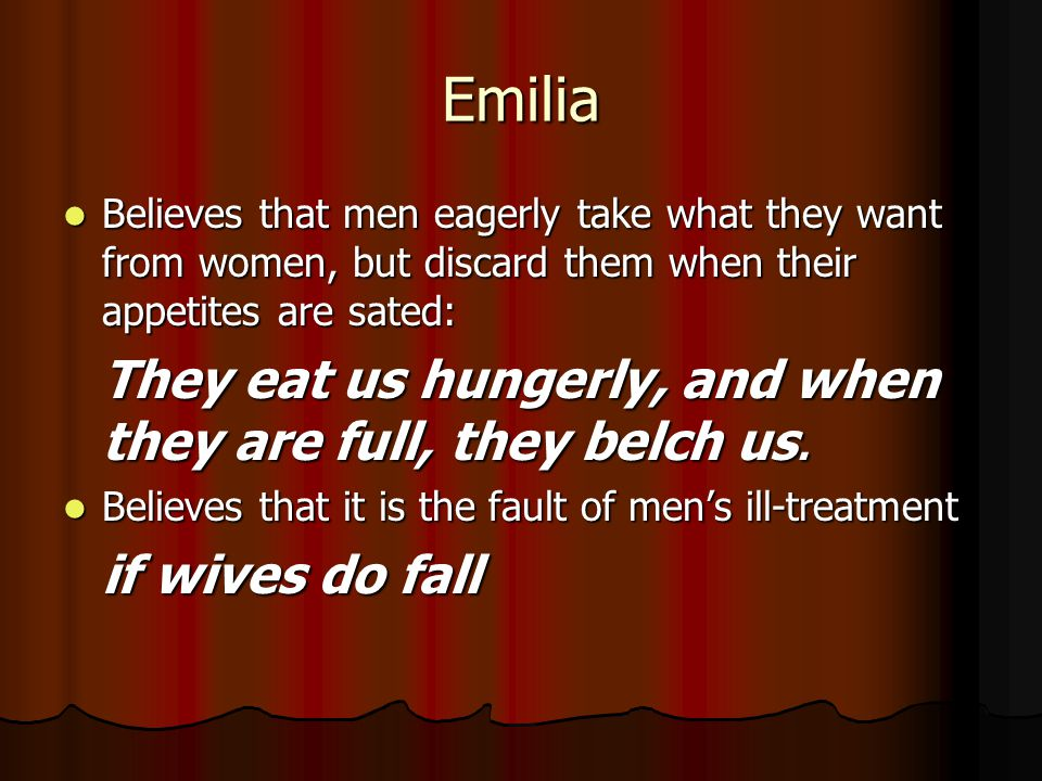 Emilia Believes that men eagerly take what they want from women, but discard them when their appetites are sated: