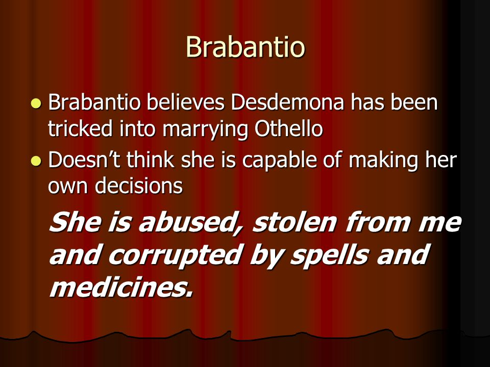 Brabantio Brabantio believes Desdemona has been tricked into marrying Othello. Doesn't think she is capable of making her own decisions.