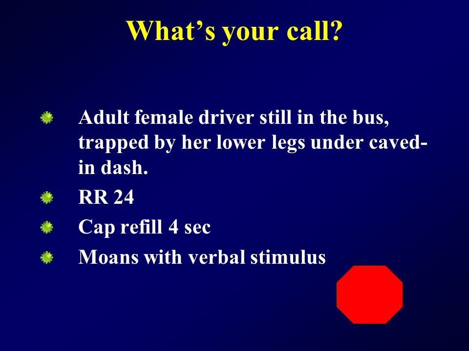 What's your call Adult female driver still in the bus, trapped by her lower legs under caved-in dash.