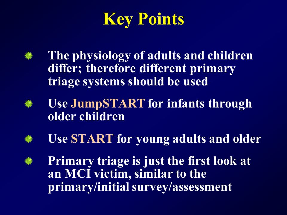 Key Points The physiology of adults and children differ; therefore different primary triage systems should be used.