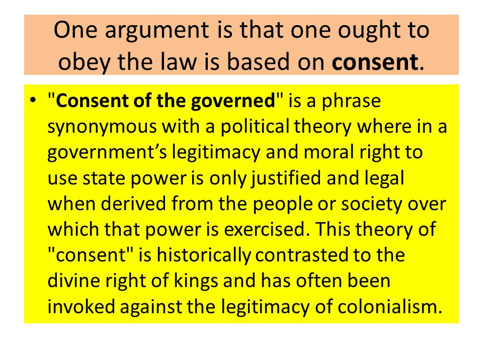 One argument is that one ought to obey the law is based on consent.