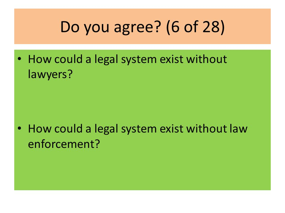 Do you agree. (6 of 28) How could a legal system exist without lawyers.