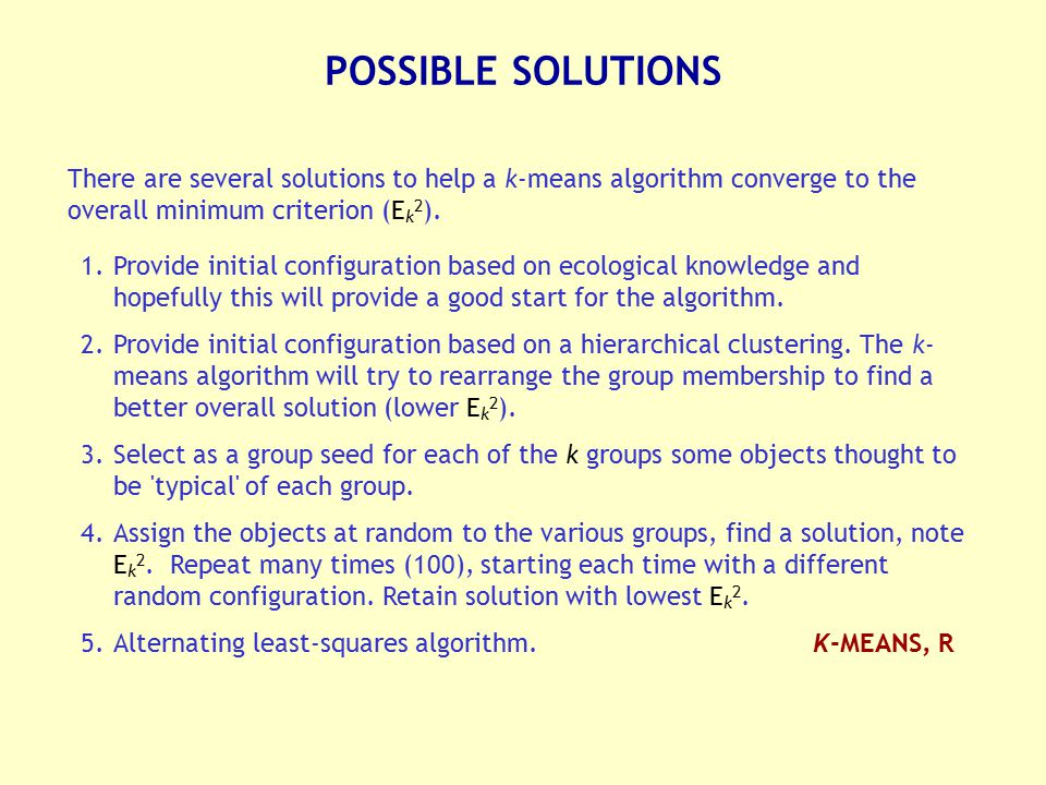 POSSIBLE SOLUTIONS There are several solutions to help a k-means algorithm converge to the overall minimum criterion (Ek2).