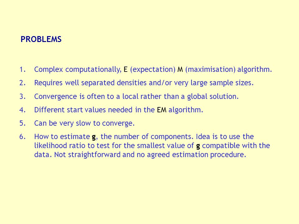PROBLEMS Complex computationally, E (expectation) M (maximisation) algorithm. Requires well separated densities and/or very large sample sizes.