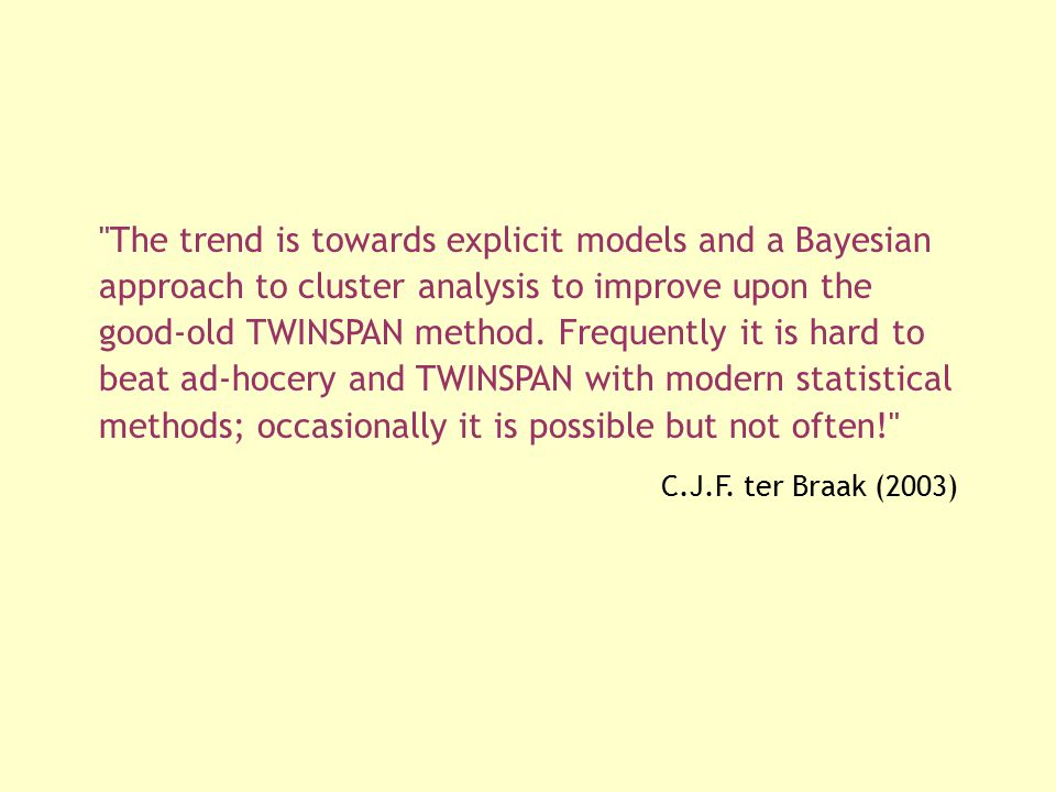 The trend is towards explicit models and a Bayesian approach to cluster analysis to improve upon the good-old TWINSPAN method. Frequently it is hard to beat ad-hocery and TWINSPAN with modern statistical methods; occasionally it is possible but not often!