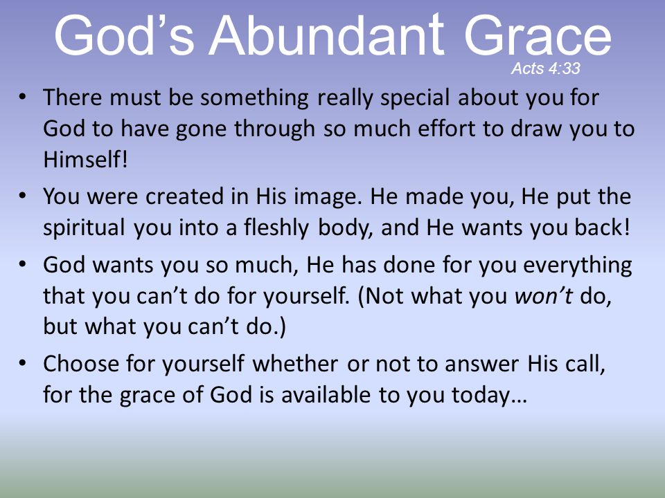 God's Abundant Grace Acts 4:33. There must be something really special about you for God to have gone through so much effort to draw you to Himself!