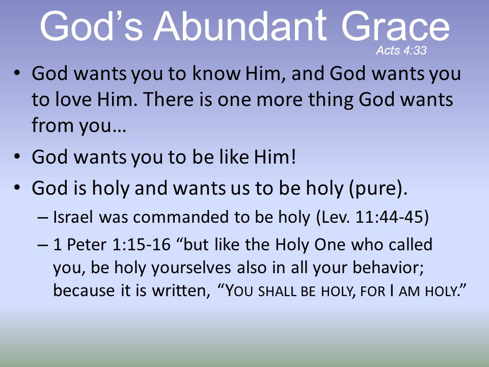 God's Abundant Grace Acts 4:33. God wants you to know Him, and God wants you to love Him. There is one more thing God wants from you…