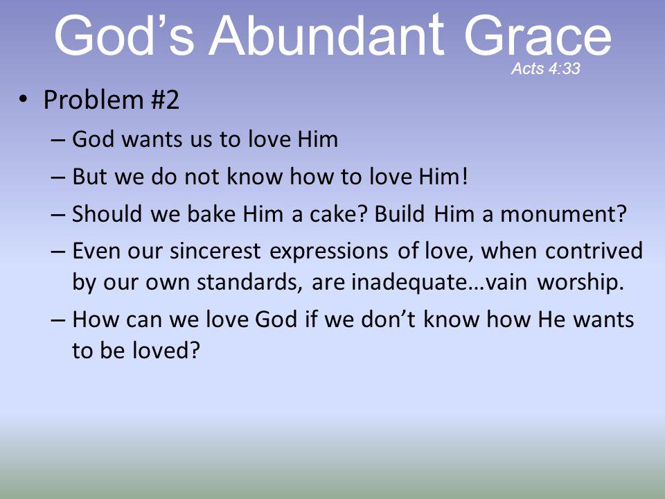 God's Abundant Grace Problem #2 God wants us to love Him