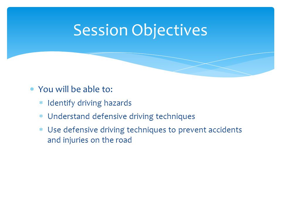 Session Objectives You will be able to: Identify driving hazards