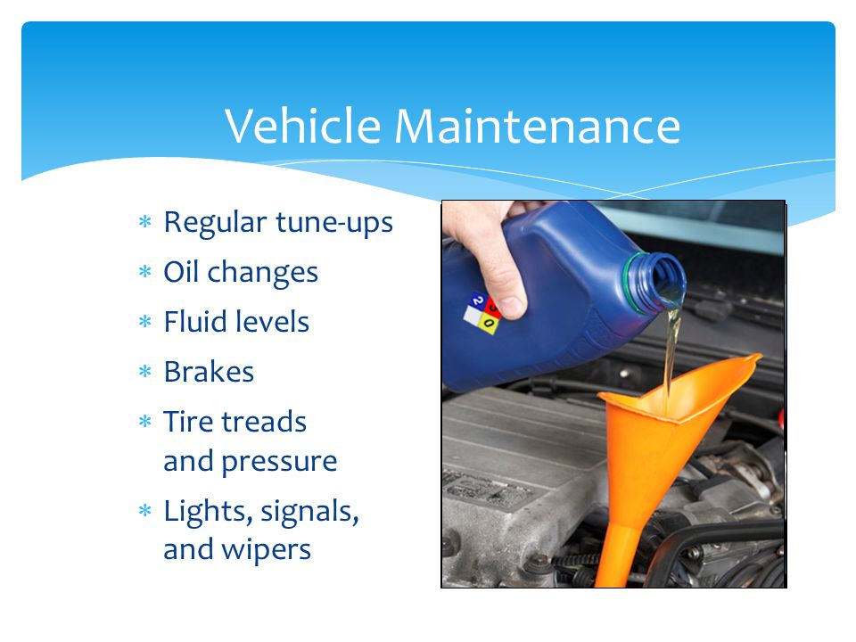 Vehicle Maintenance Regular tune-ups Oil changes Fluid levels Brakes