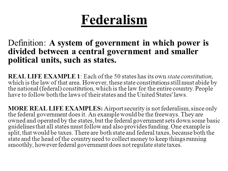 Federalism Definition: A system of government in which power is divided between a central government and smaller political units, such as states.