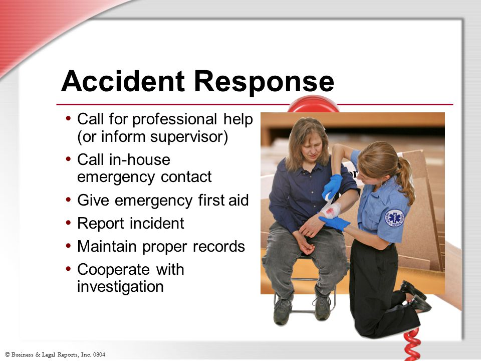 Accident Response Call for professional help (or inform supervisor)