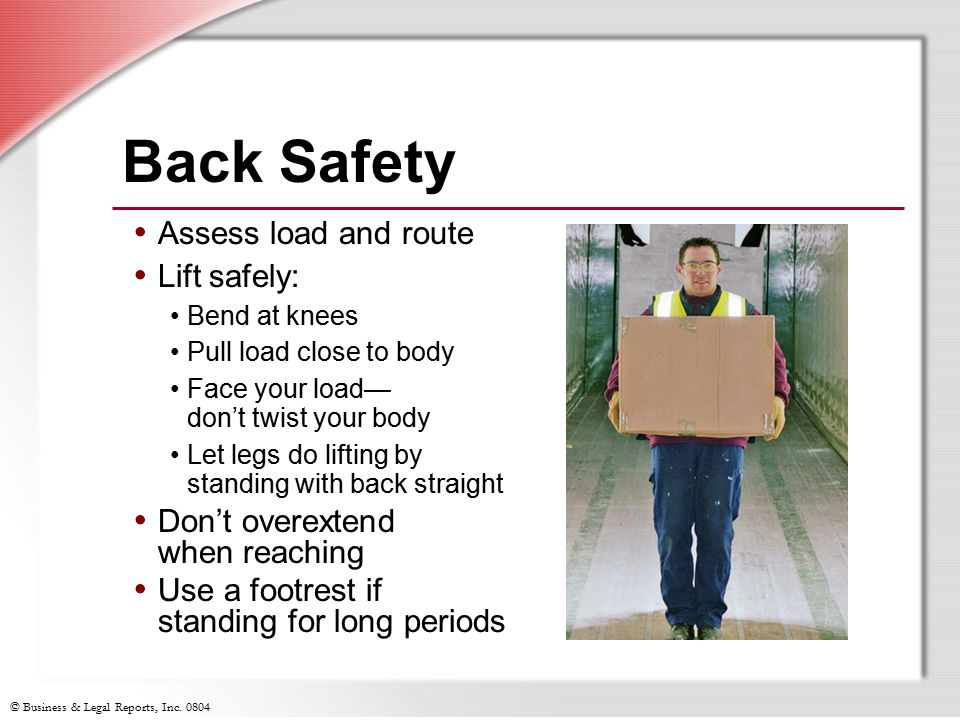 Back Safety Assess load and route Lift safely: