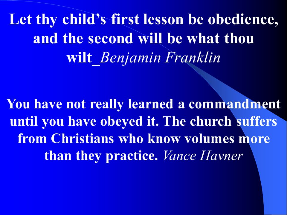 Let thy child's first lesson be obedience, and the second will be what thou wilt_Benjamin Franklin