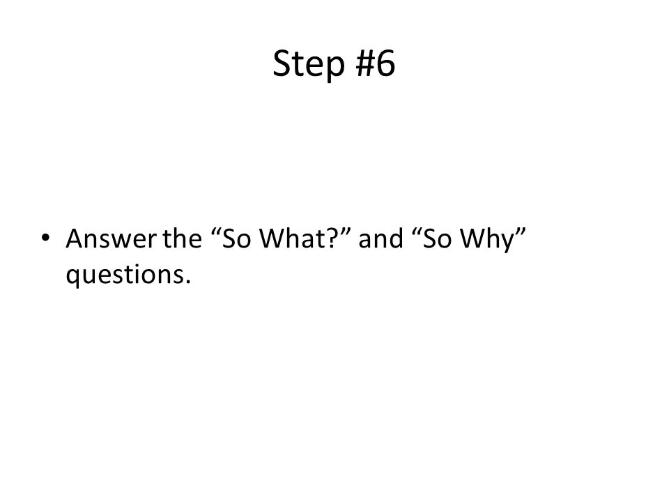 Step #6 Answer the So What and So Why questions.