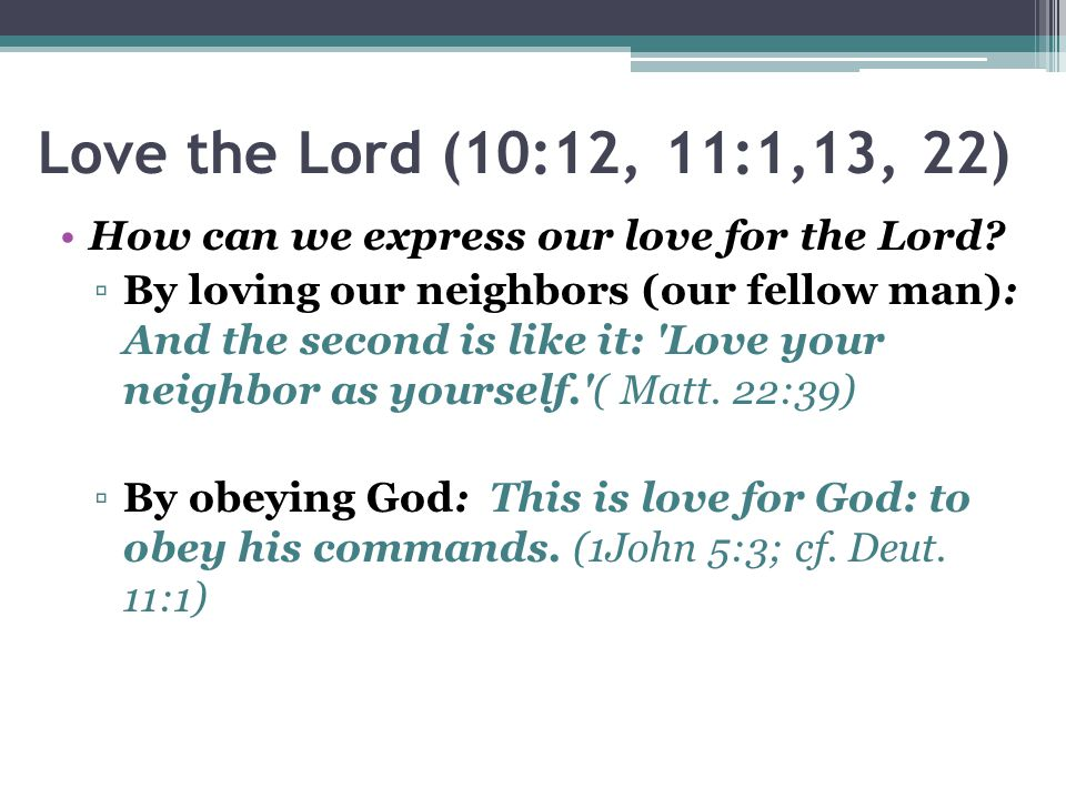 Love the Lord (10:12, 11:1,13, 22) How can we express our love for the Lord