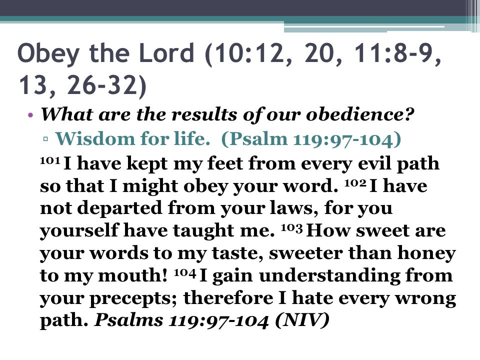 Obey the Lord (10:12, 20, 11:8-9, 13, 26-32) What are the results of our obedience Wisdom for life. (Psalm 119:97-104)