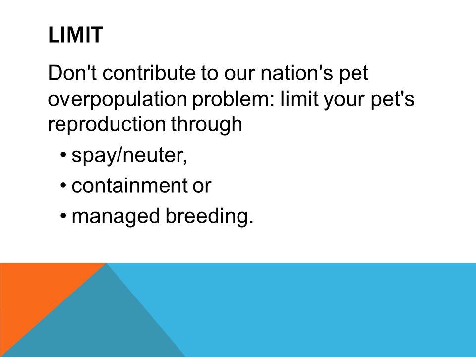 Limit Don t contribute to our nation s pet overpopulation problem: limit your pet s reproduction through.