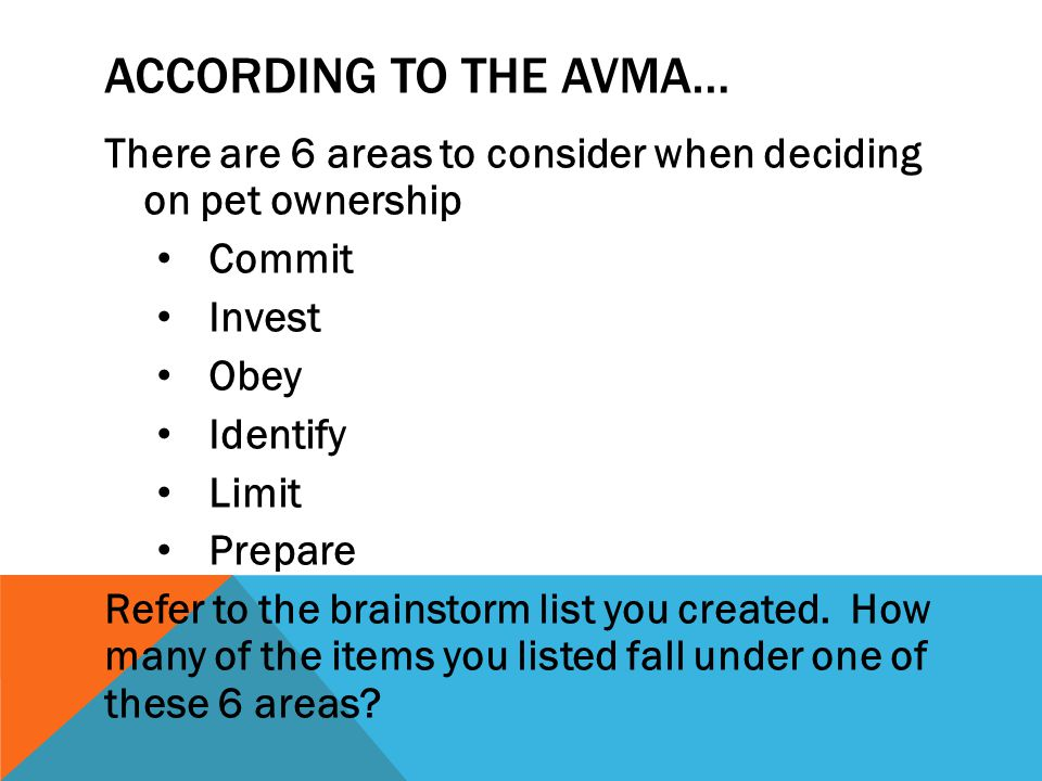 According to the AVMA… There are 6 areas to consider when deciding on pet ownership. Commit. Invest.